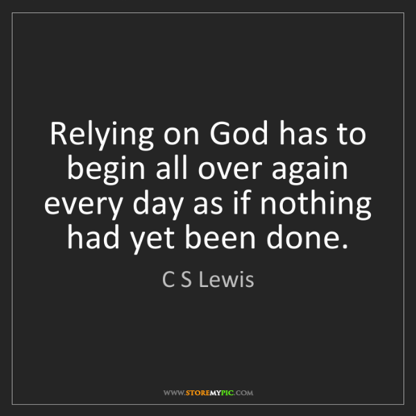 C S Lewis: Relying on God has to begin all over again every day...