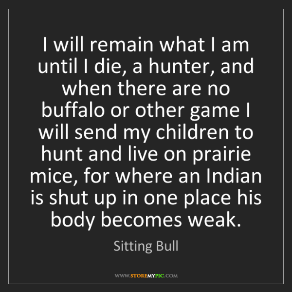 Sitting Bull: I will remain what I am until I die, a hunter, and when...