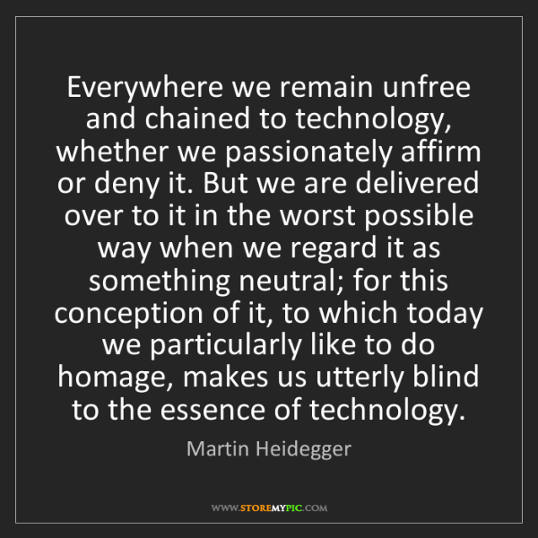 Martin Heidegger: Everywhere we remain unfree and chained to technology,...