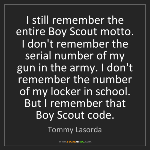 Tommy Lasorda: I still remember the entire Boy Scout motto. I don't...