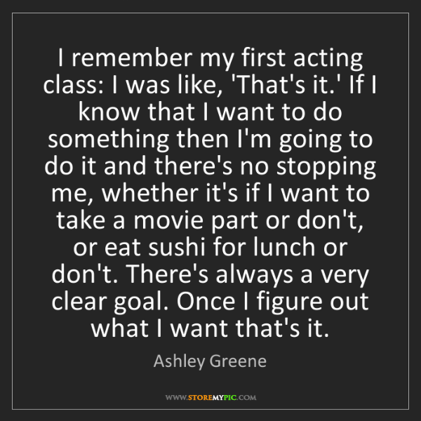 Ashley Greene: I remember my first acting class: I was like, 'That's...