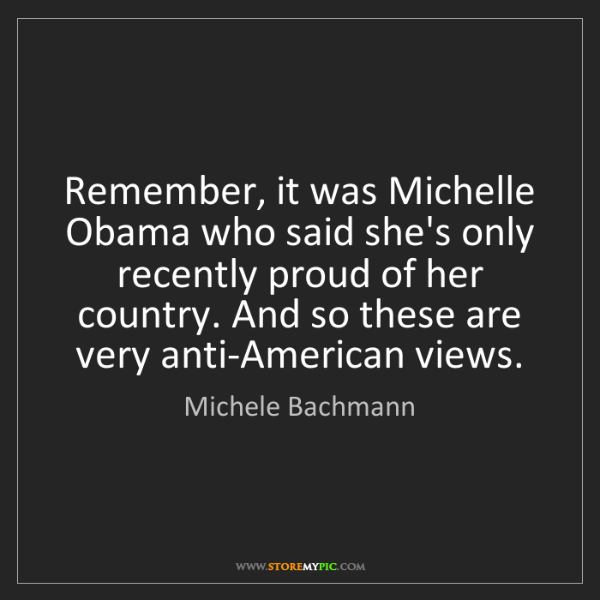 Michele Bachmann: Remember, it was Michelle Obama who said she's only recently...