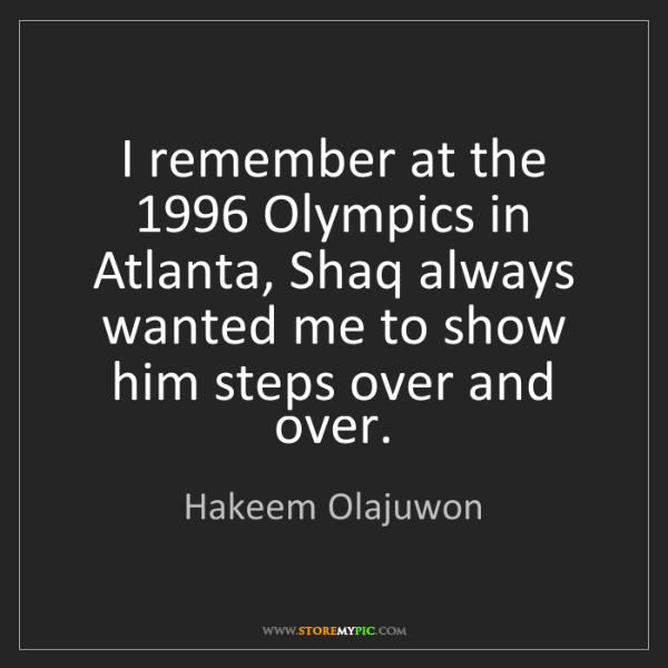 Hakeem Olajuwon: I remember at the 1996 Olympics in Atlanta, Shaq always...