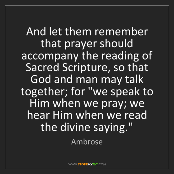 Ambrose: And let them remember that prayer should accompany the...