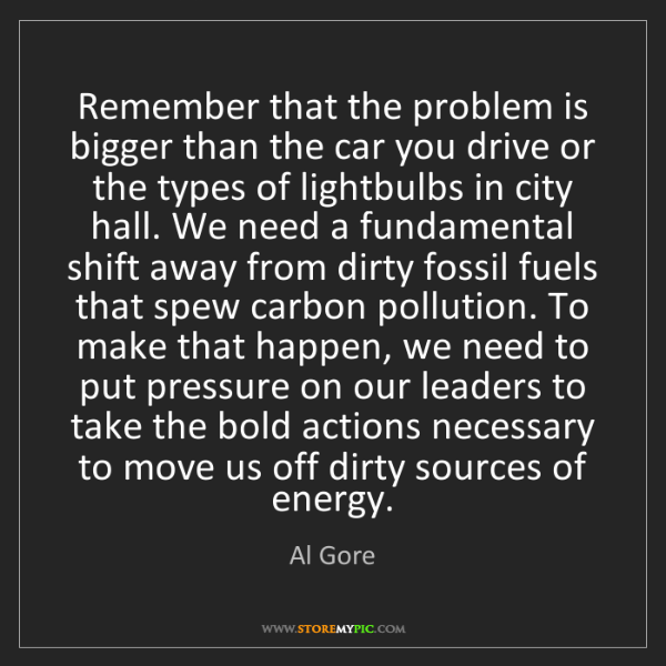 Al Gore: Remember that the problem is bigger than the car you...