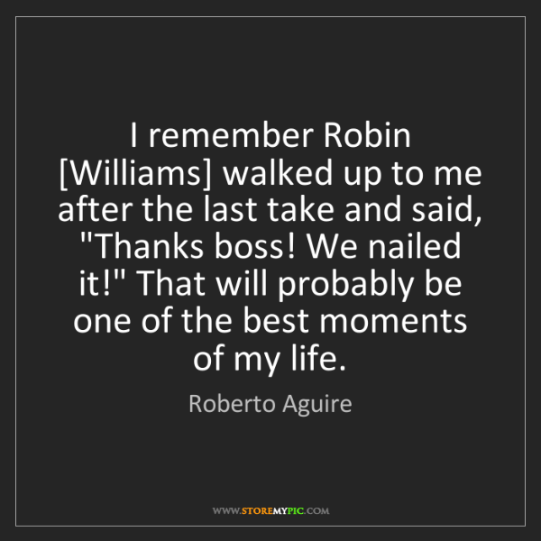 Roberto Aguire: I remember Robin [Williams] walked up to me after the...