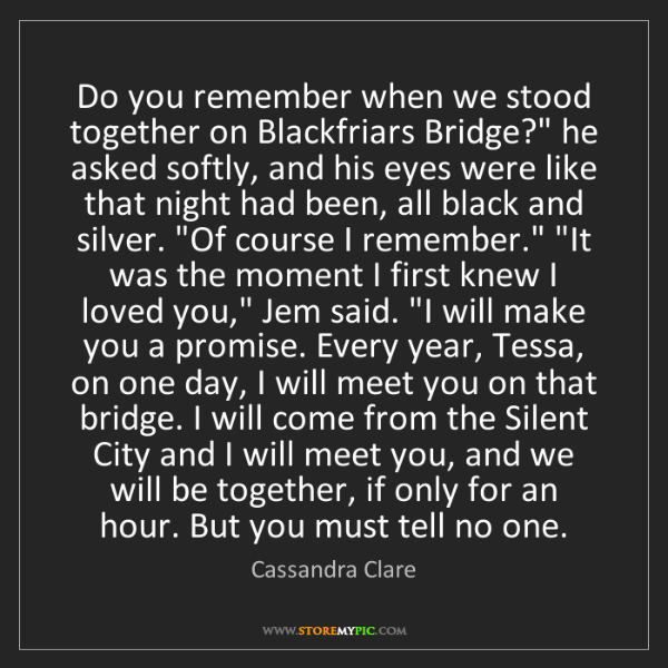 Cassandra Clare: Do you remember when we stood together on Blackfriars...