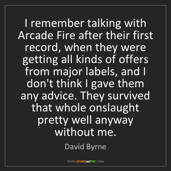 David Byrne: I remember talking with Arcade Fire after their first...