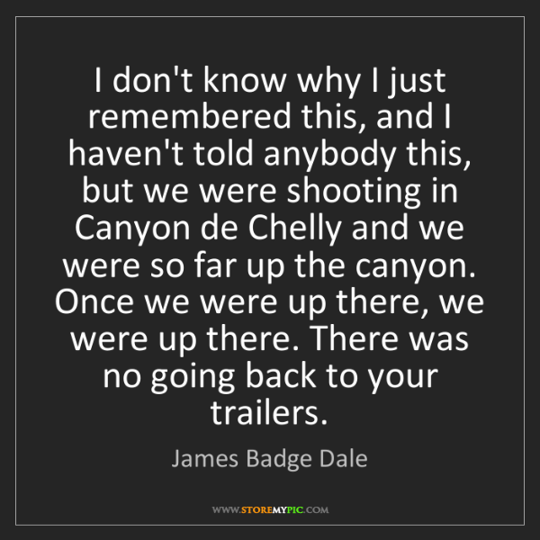 James Badge Dale: I don't know why I just remembered this, and I haven't...