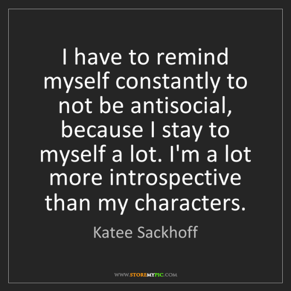 Katee Sackhoff: I have to remind myself constantly to not be antisocial,...