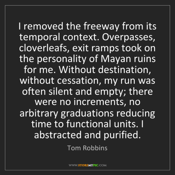 Tom Robbins: I removed the freeway from its temporal context. Overpasses,...