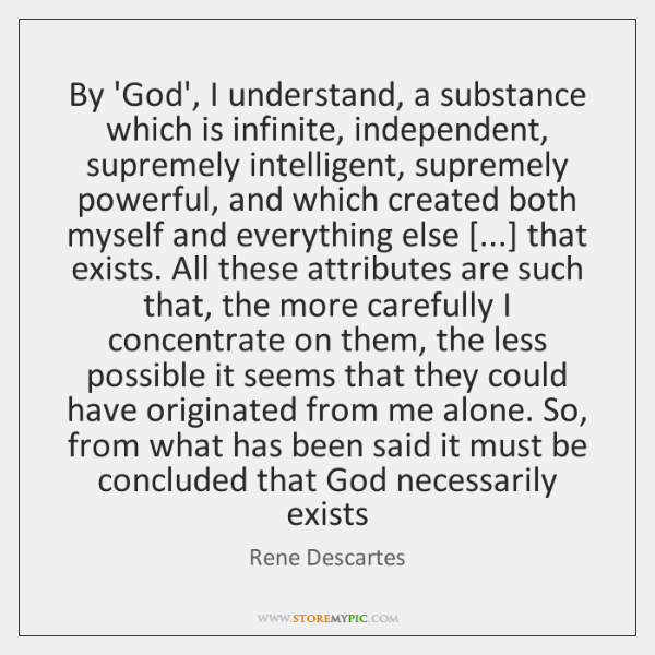 By 'God', I understand, a substance which is infinite, independent, supremely intelligent, ...