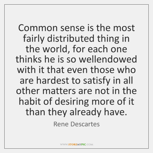 Common sense is the most fairly distributed thing in the world, for ...