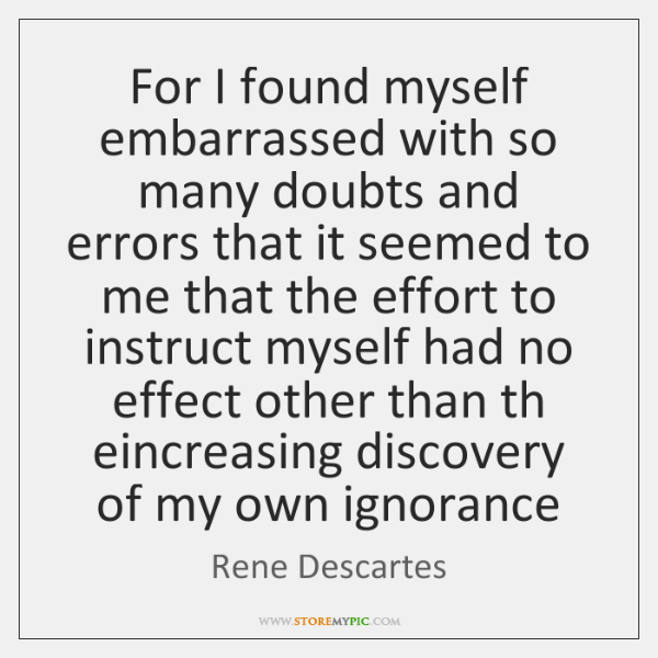 For I found myself embarrassed with so many doubts and errors that ...