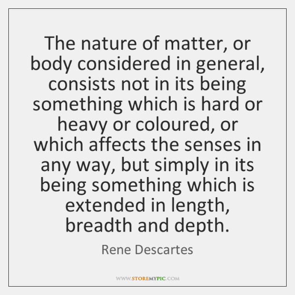 The nature of matter, or body considered in general, consists not in ...
