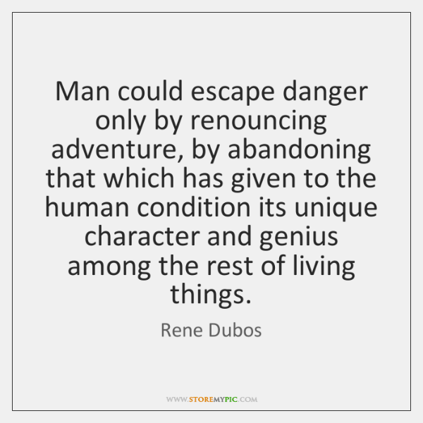 Man could escape danger only by renouncing adventure, by abandoning that which ...