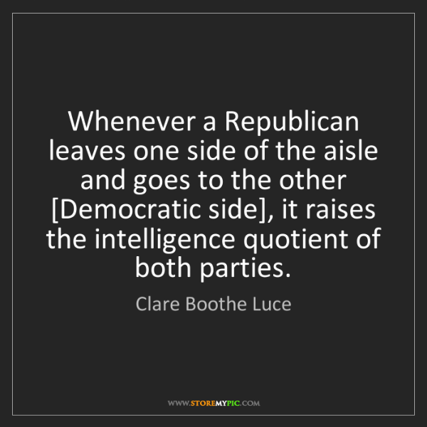 Clare Boothe Luce: Whenever a Republican leaves one side of the aisle and...