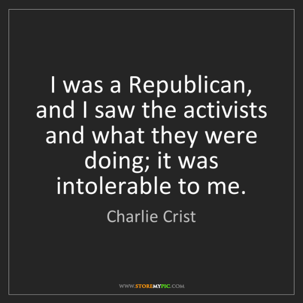 Charlie Crist: I was a Republican, and I saw the activists and what...