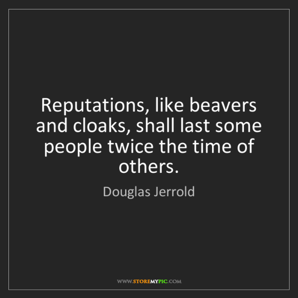 Douglas Jerrold: Reputations, like beavers and cloaks, shall last some...