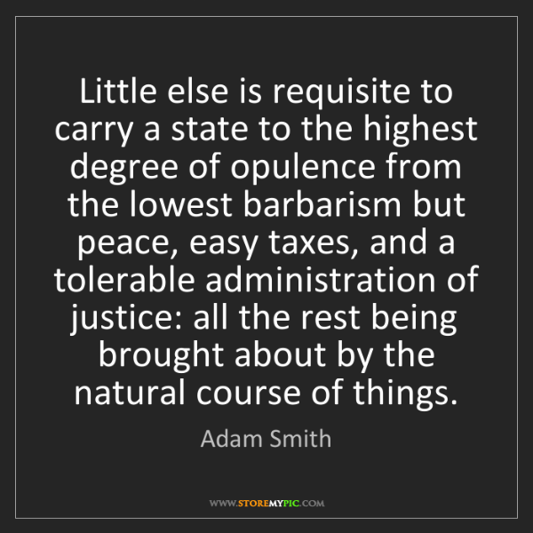 Adam Smith: Little else is requisite to carry a state to the highest...