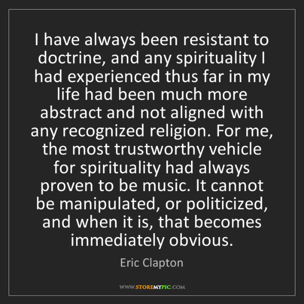 Eric Clapton: I have always been resistant to doctrine, and any spirituality...