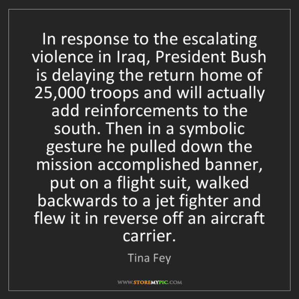 Tina Fey: In response to the escalating violence in Iraq, President...