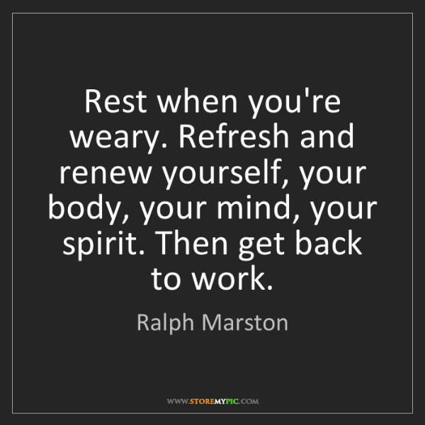 Ralph Marston: Rest when you're weary. Refresh and renew yourself, your...