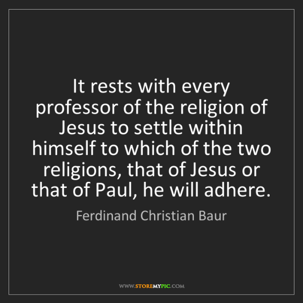 Ferdinand Christian Baur: It rests with every professor of the religion of Jesus...