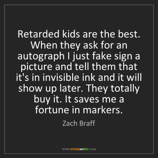 Zach Braff: Retarded kids are the best. When they ask for an autograph...