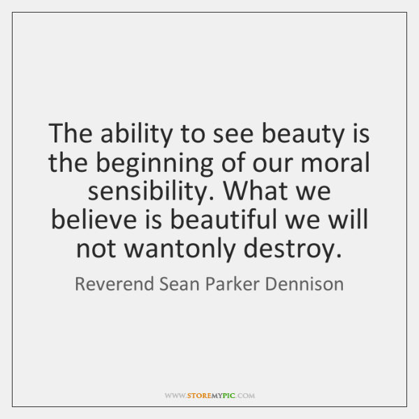 The ability to see beauty is the beginning of our moral sensibility. ...