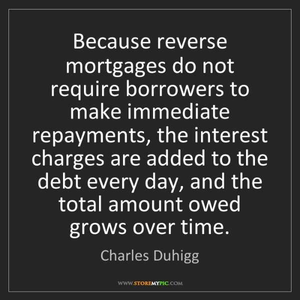Charles Duhigg: Because reverse mortgages do not require borrowers to...