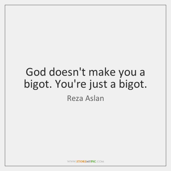 God doesn't make you a bigot. You're just a bigot.