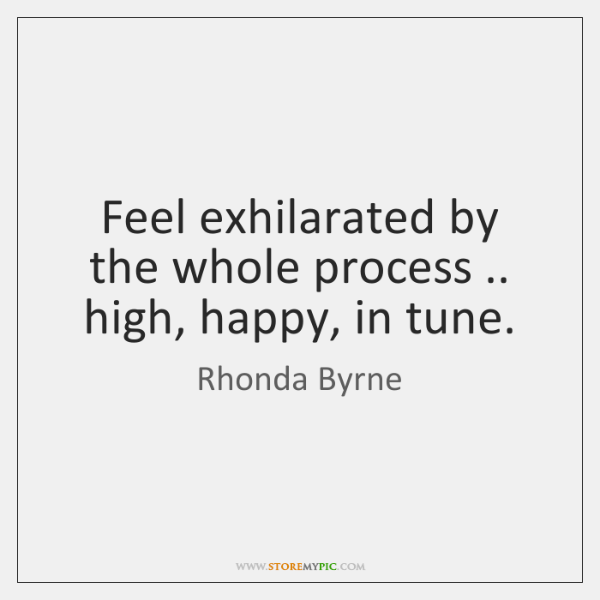 Feel exhilarated by the whole process .. high, happy, in tune.