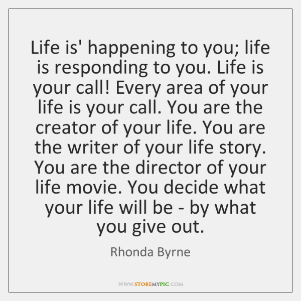 Life is' happening to you; life is responding to you. Life is ...