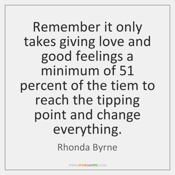 Remember it only takes giving love and good feelings a minimum of 51 ...
