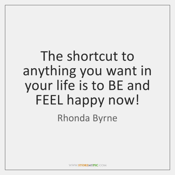 The shortcut to anything you want in your life is to BE ...