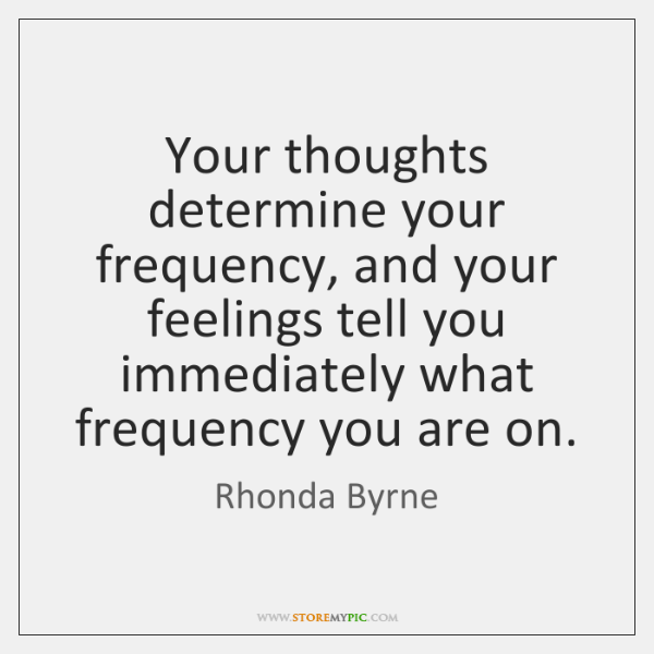 Your thoughts determine your frequency, and your feelings tell you immediately what ...