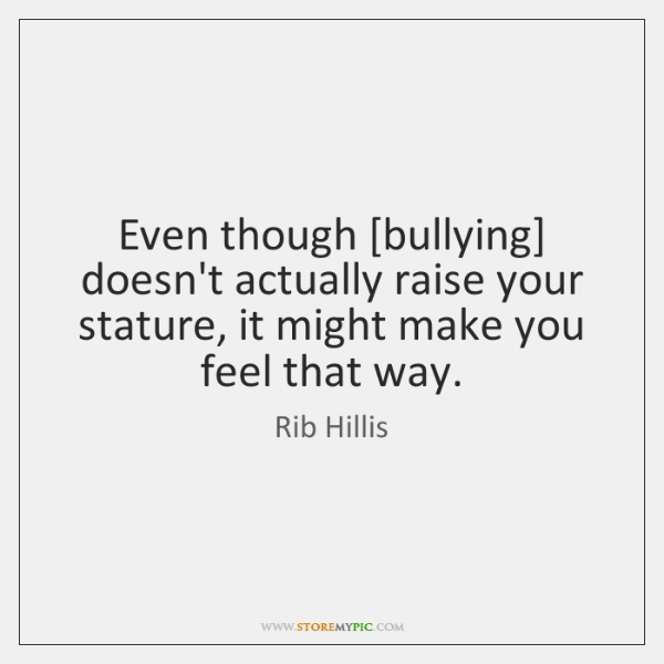 Even though [bullying] doesn't actually raise your stature, it might make you ...