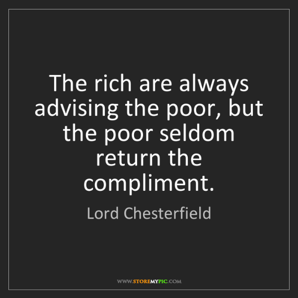 Lord Chesterfield: The rich are always advising the poor, but the poor seldom...