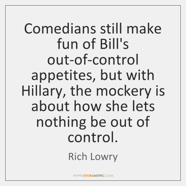 Comedians still make fun of Bill's out-of-control appetites, but with Hillary, the ...