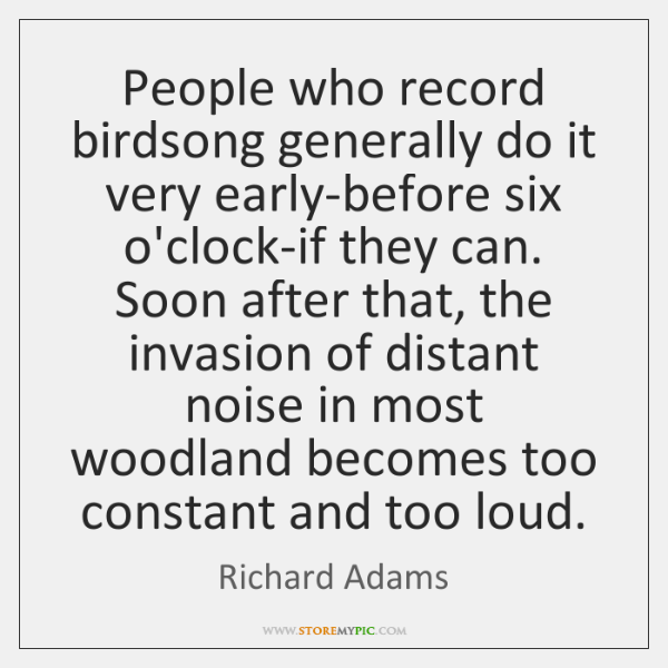 People who record birdsong generally do it very early-before six o'clock-if they ...