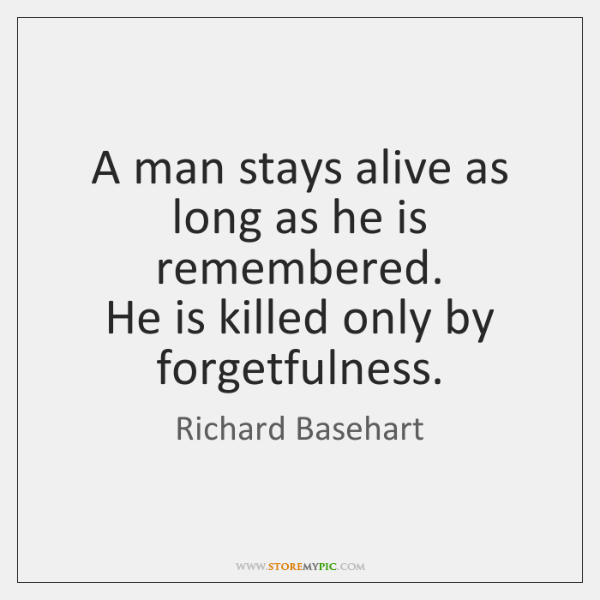 A man stays alive as long as he is remembered.  He is ...