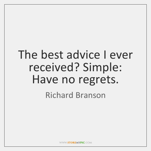 The best advice I ever received? Simple: Have no regrets.