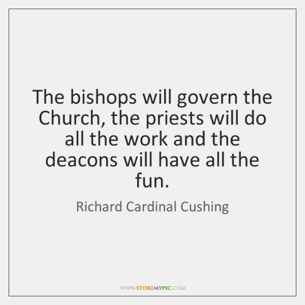 The bishops will govern the Church, the priests will do all the ...