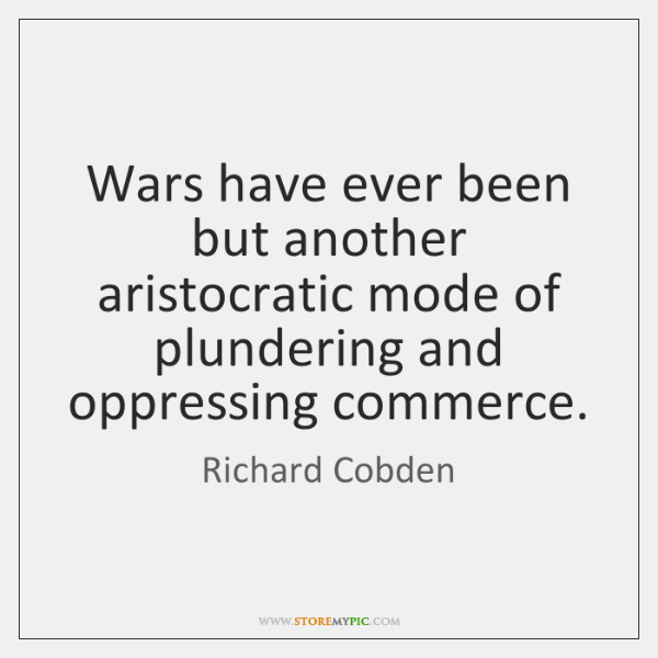 Wars have ever been but another aristocratic mode of plundering and oppressing ...
