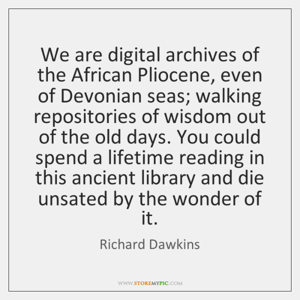 We are digital archives of the African Pliocene, even of Devonian seas; ...