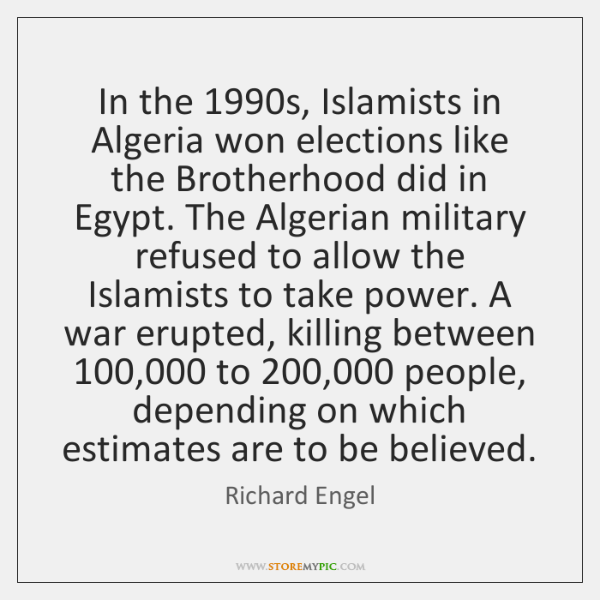 In the 1990s, Islamists in Algeria won elections like the Brotherhood did ...