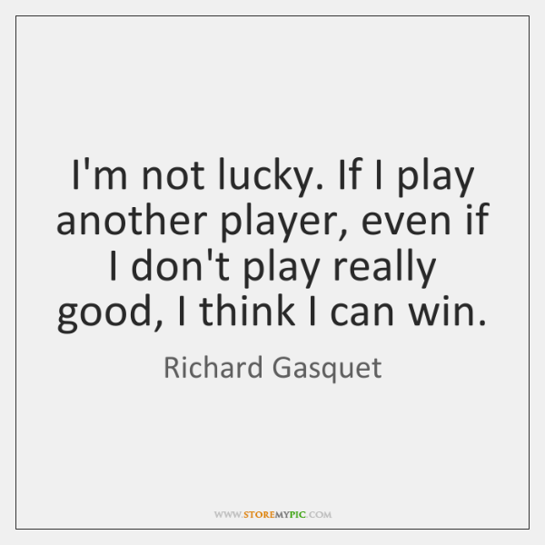 I'm not lucky. If I play another player, even if I don't ...