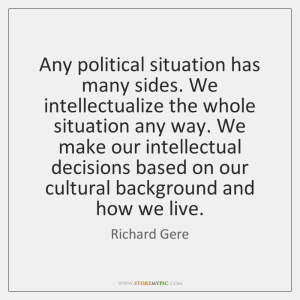 Any political situation has many sides. We intellectualize the whole situation any ...