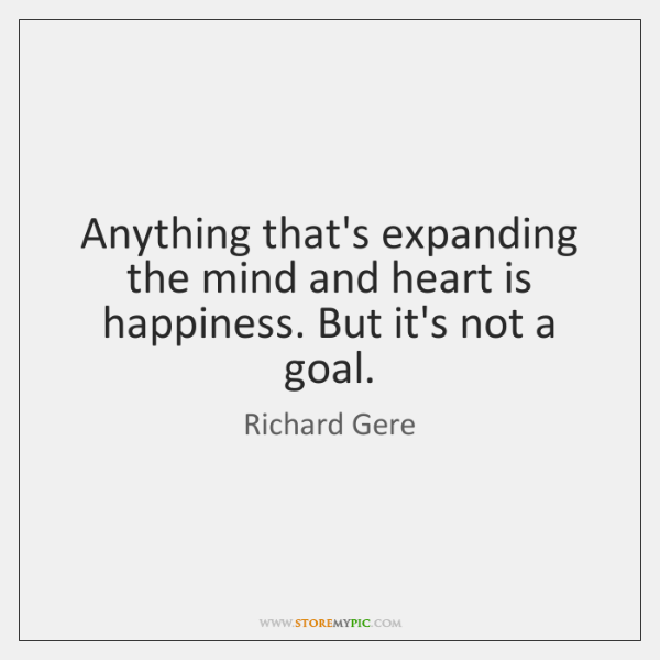 Anything that's expanding the mind and heart is happiness. But it's not ...